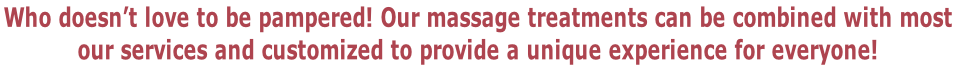Who doesn't love to be pampered! Our massage treatments can be combined with most  our services and customized to provide a unique experience for everyone!